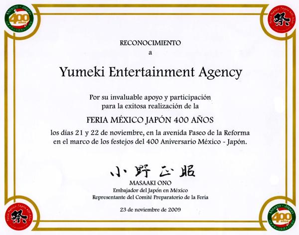 Reconocimiento a Yumeki Entertainment Agency por su invaluable apoyo y participacion para la exitosa realizacion de la feria Mexico Japon 400 años los dias 21 y 22 de noviembre en la avenida Paseo de la Reforma en el marco de los festejos del 400 aniversario mexico Japon. Masaaki Ono Embajador del Japon en Mexico Representante del comite preparatorio de la feria 23 de noviembre de 2009